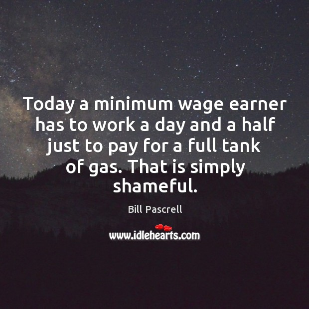 Today a minimum wage earner has to work a day and a half just to pay for a full tank of gas. Image