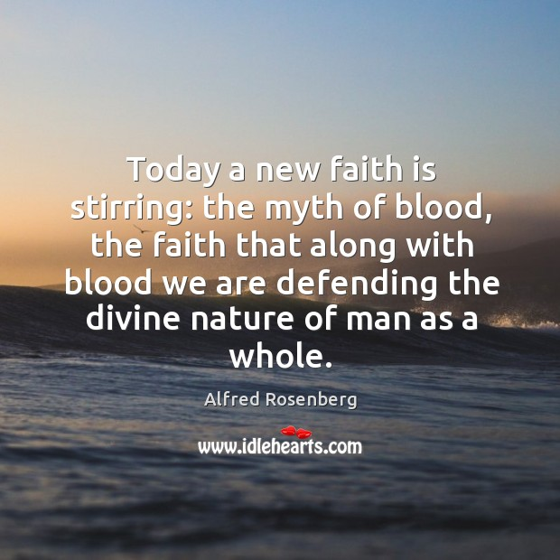 Image, Today a new faith is stirring: the myth of blood, the faith that along with blood we are