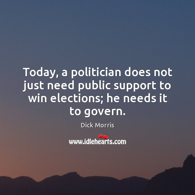 Today, a politician does not just need public support to win elections; Dick Morris Picture Quote