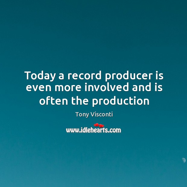 Today a record producer is even more involved and is often the production Tony Visconti Picture Quote