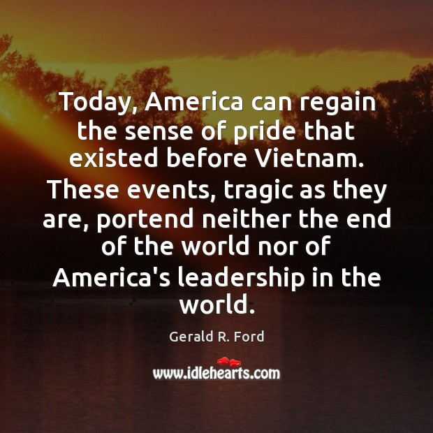 Today, America can regain the sense of pride that existed before Vietnam. Gerald R. Ford Picture Quote