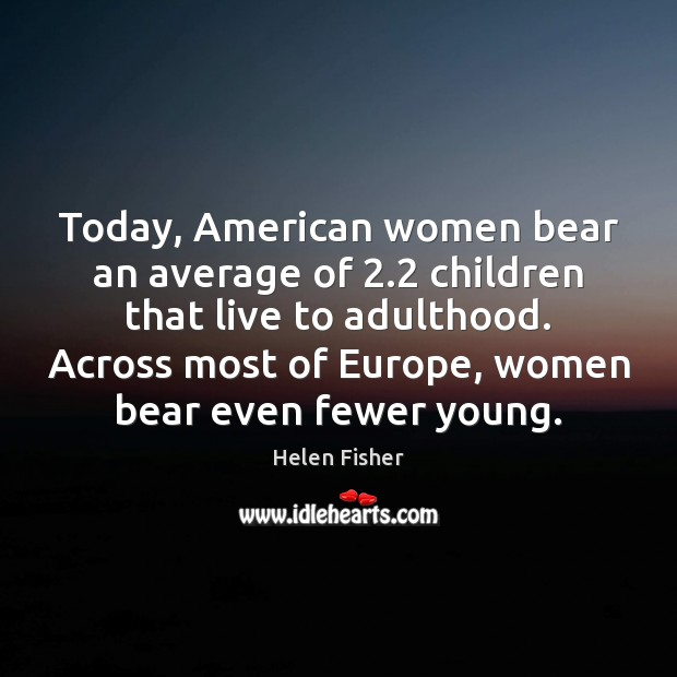 Today, American women bear an average of 2.2 children that live to adulthood. Helen Fisher Picture Quote