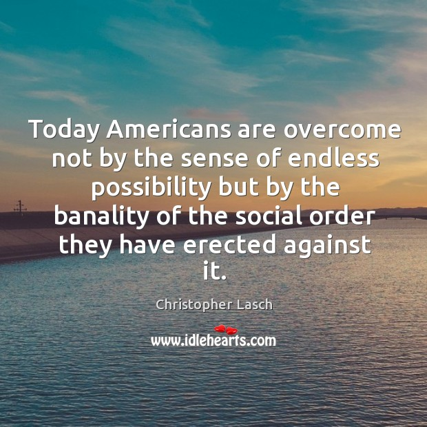 Today americans are overcome not by the sense of endless possibility Christopher Lasch Picture Quote