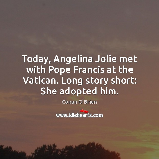 Today, Angelina Jolie met with Pope Francis at the Vatican. Long story Image