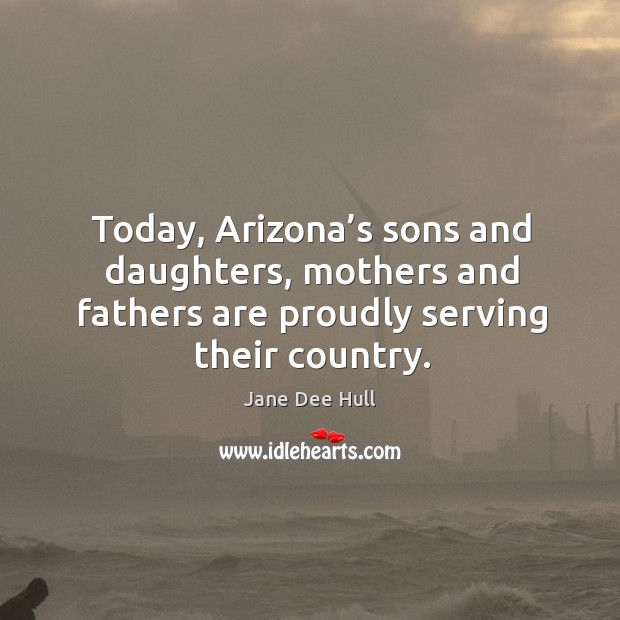 Today, arizona's sons and daughters, mothers and fathers are proudly serving their country. Image