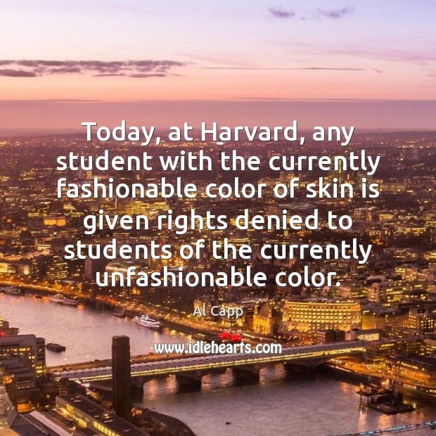 Today, at Harvard, any student with the currently fashionable color of skin Al Capp Picture Quote