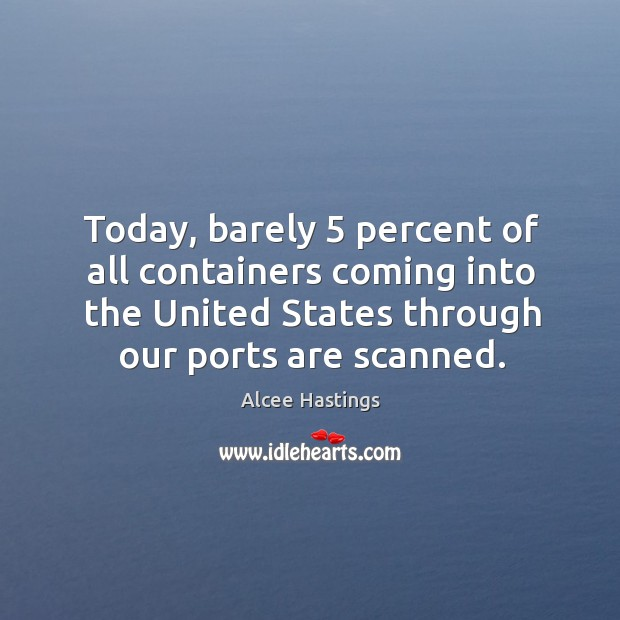 Image, Today, barely 5 percent of all containers coming into the united states through our ports are scanned.