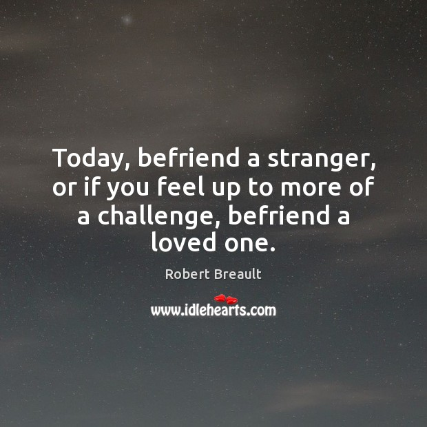 Image, Today, befriend a stranger, or if you feel up to more of