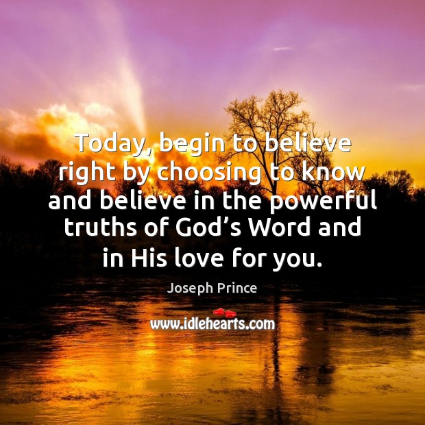 Today, begin to believe right by choosing to know and believe in Joseph Prince Picture Quote