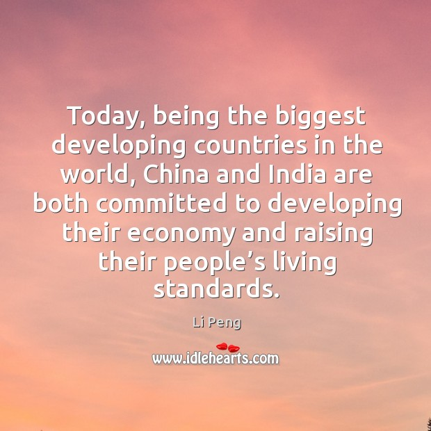 Today, being the biggest developing countries in the world, china and india are Li Peng Picture Quote
