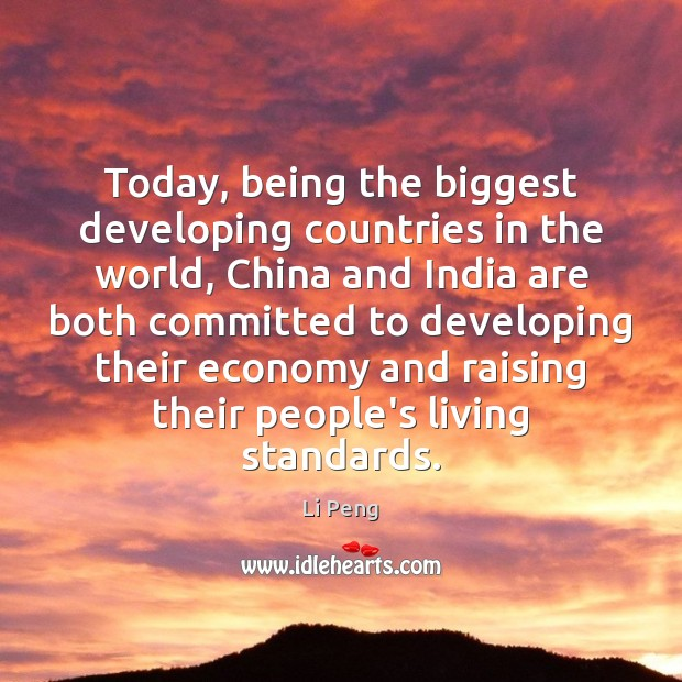 Today, being the biggest developing countries in the world, China and India Li Peng Picture Quote