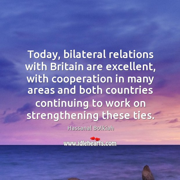 Today, bilateral relations with britain are excellent, with cooperation in many areas Hassanal Bolkiah Picture Quote