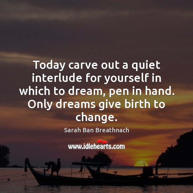 Today carve out a quiet interlude for yourself in which to dream, Image