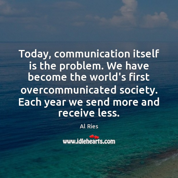 Image, Today, communication itself is the problem. We have become the world's first