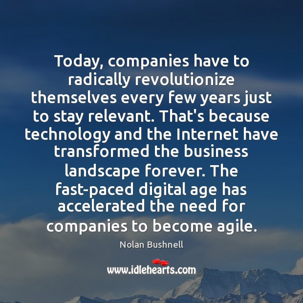 Today, companies have to radically revolutionize themselves every few years just to Nolan Bushnell Picture Quote