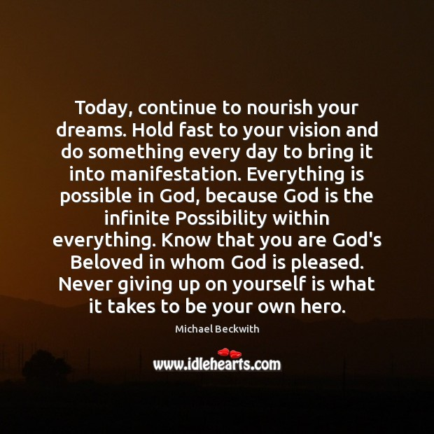 Image, Today, continue to nourish your dreams. Hold fast to your vision and