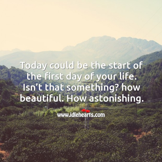 Today could be the start of the first day of your life. Isn't that something? how beautiful. How astonishing. Image