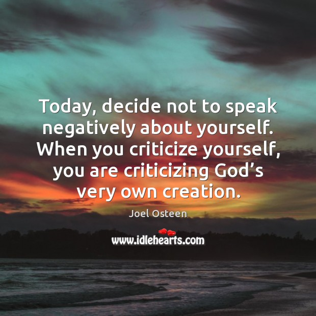 Today, decide not to speak negatively about yourself. When you criticize yourself, Joel Osteen Picture Quote