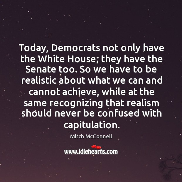 Today, democrats not only have the white house; they have the senate too. Mitch McConnell Picture Quote