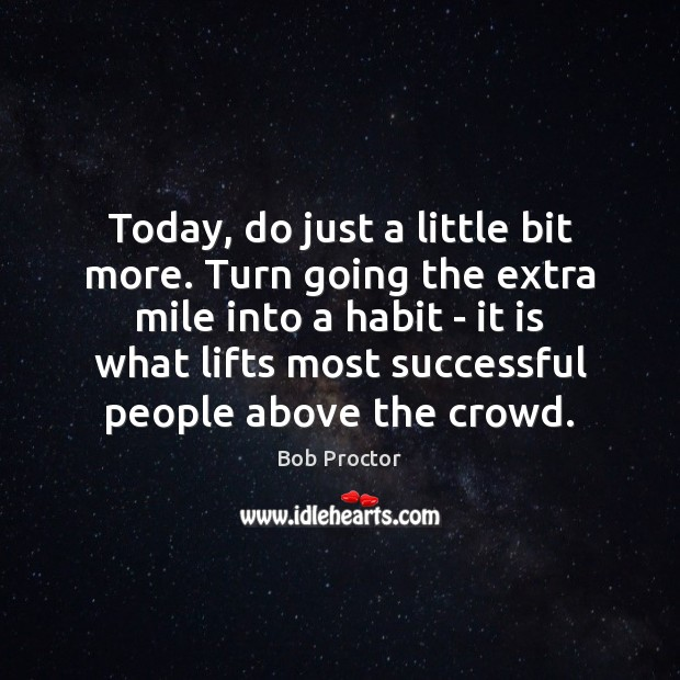 Today, do just a little bit more. Turn going the extra mile Bob Proctor Picture Quote