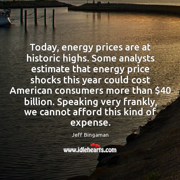 Image, Today, energy prices are at historic highs. Some analysts estimate that energy price shocks