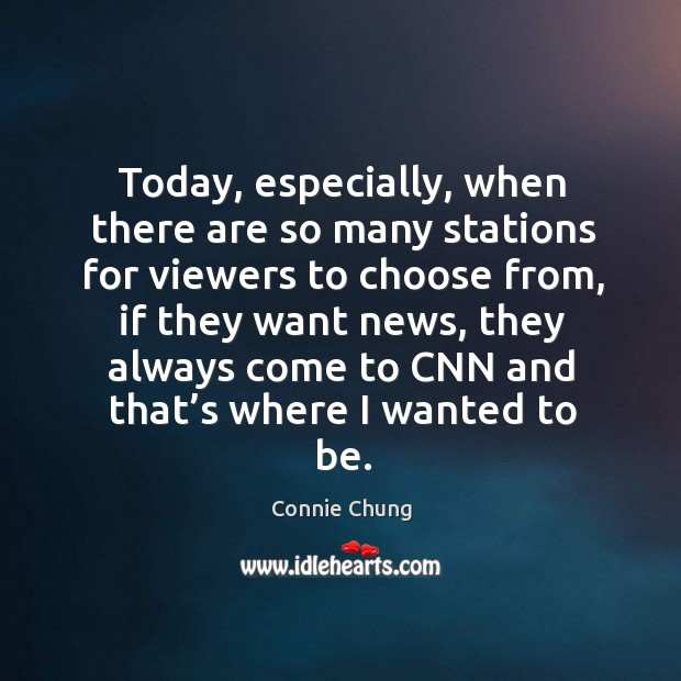 Today, especially, when there are so many stations for viewers to choose from, if they want news Image
