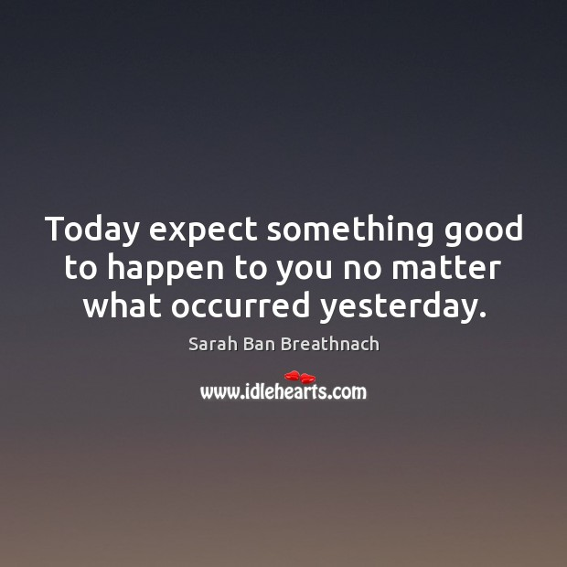 Image, Today expect something good to happen to you no matter what occurred yesterday.