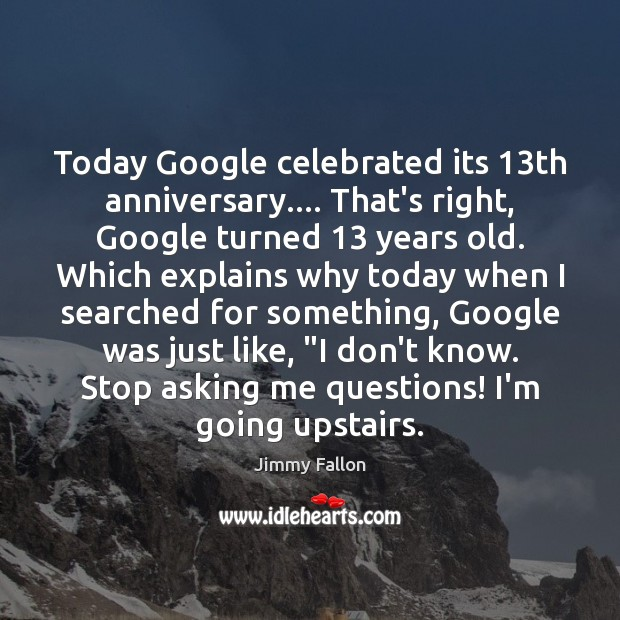 Today Google celebrated its 13th anniversary…. That's right, Google turned 13 years old. Jimmy Fallon Picture Quote