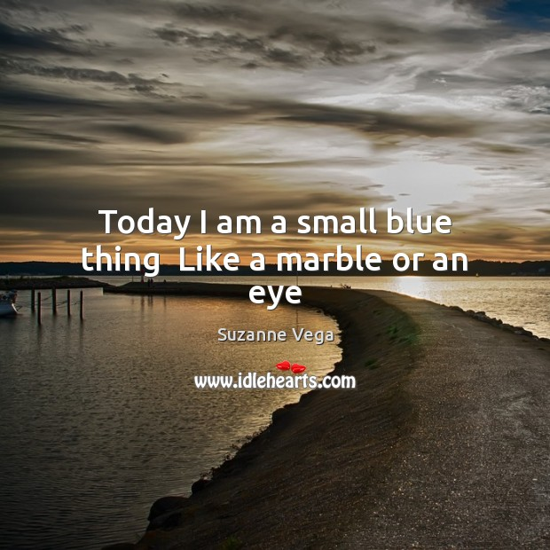 Image, Today I am a small blue thing  Like a marble or an eye