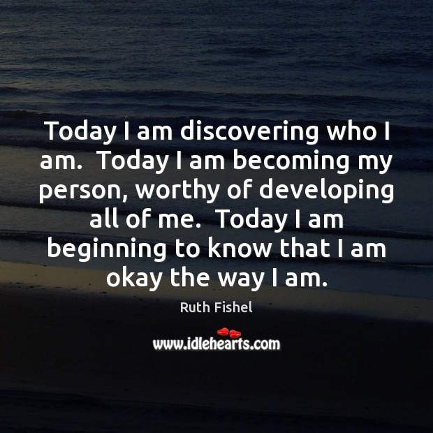 Image, Today I am discovering who I am.  Today I am becoming my