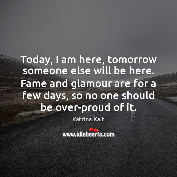 Today, I am here, tomorrow someone else will be here. Fame and Image