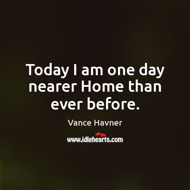 Vance Havner Picture Quote image saying: Today I am one day nearer Home than ever before.