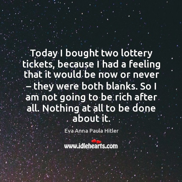 Today I bought two lottery tickets, because I had a feeling that it would be now or never Now or Never Quotes Image