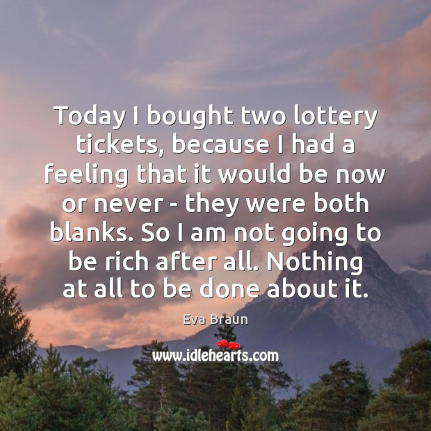 Today I bought two lottery tickets, because I had a feeling that Now or Never Quotes Image