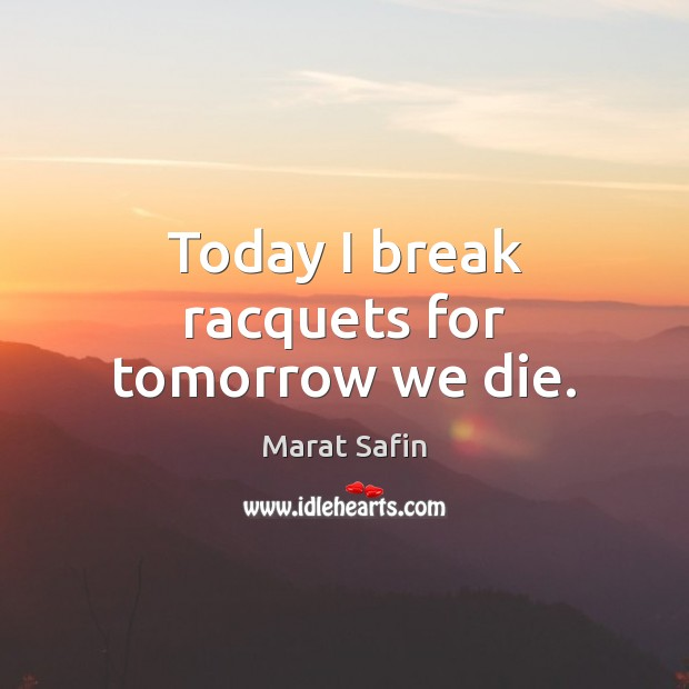 Today I break racquets for tomorrow we die. Image
