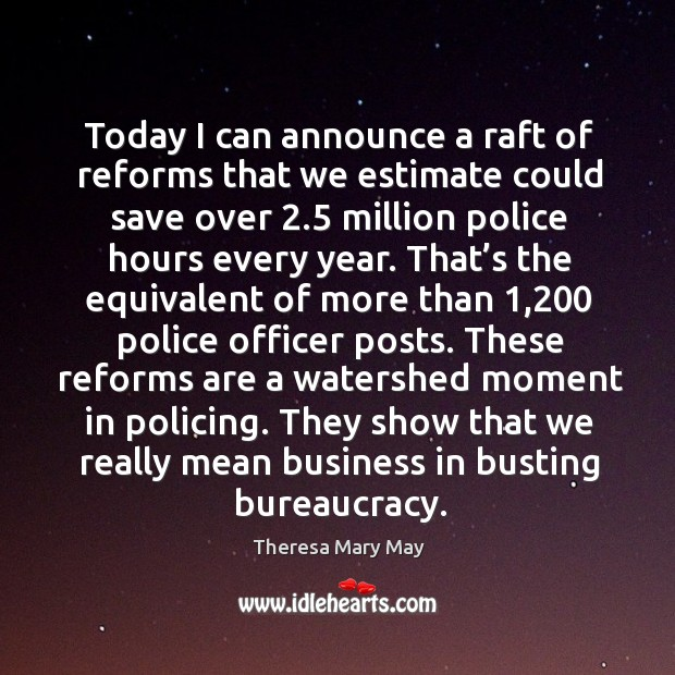Today I can announce a raft of reforms that we estimate could save over 2.5 million police hours every year. Theresa Mary May Picture Quote