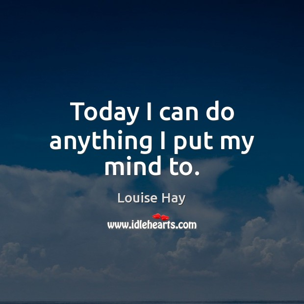 Today I can do anything I put my mind to. Louise Hay Picture Quote