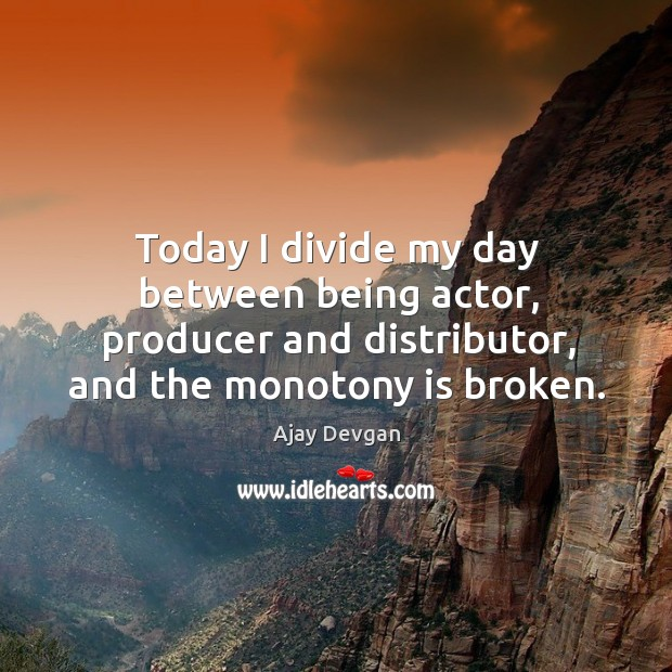 Image, Today I divide my day between being actor, producer and distributor, and the monotony is broken.