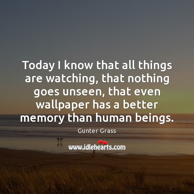 Today I know that all things are watching, that nothing goes unseen, Gunter Grass Picture Quote