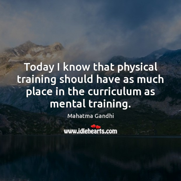 Today I know that physical training should have as much place in Mahatma Gandhi Picture Quote
