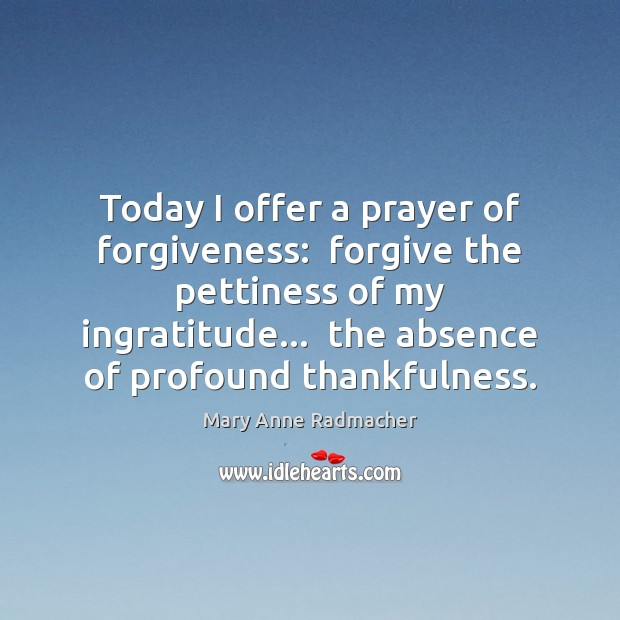 Today I offer a prayer of forgiveness:  forgive the pettiness of my Mary Anne Radmacher Picture Quote