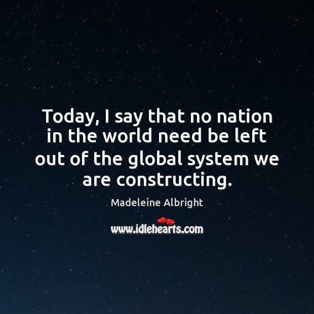 Today, I say that no nation in the world need be left Madeleine Albright Picture Quote