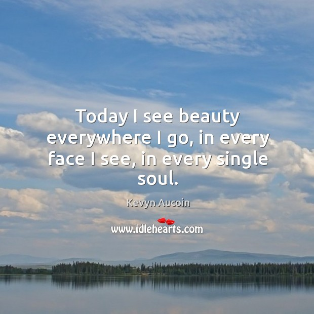 Image, Today I see beauty everywhere I go, in every face I see, in every single soul.