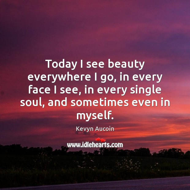 Image, Today I see beauty everywhere I go, in every face I see,