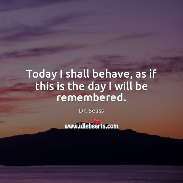 Image, Today I shall behave, as if this is the day I will be remembered.