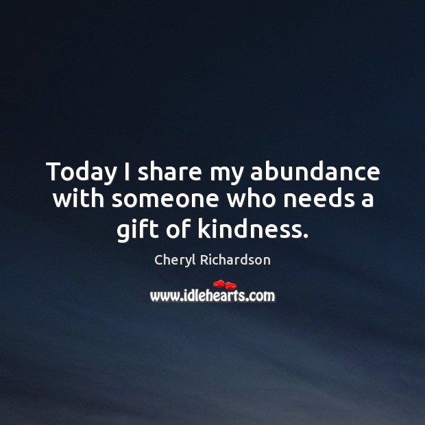 Today I share my abundance with someone who needs a gift of kindness. Cheryl Richardson Picture Quote