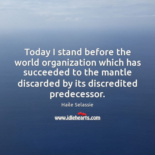 Today I stand before the world organization which has succeeded to the Haile Selassie Picture Quote