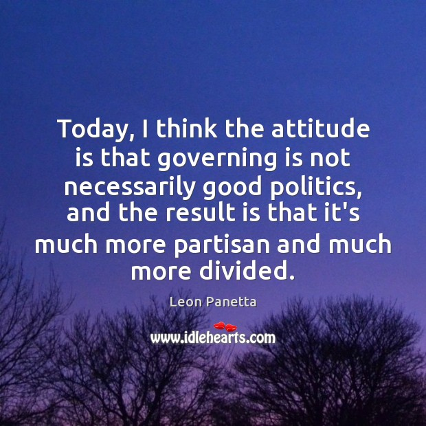 Today, I think the attitude is that governing is not necessarily good Leon Panetta Picture Quote