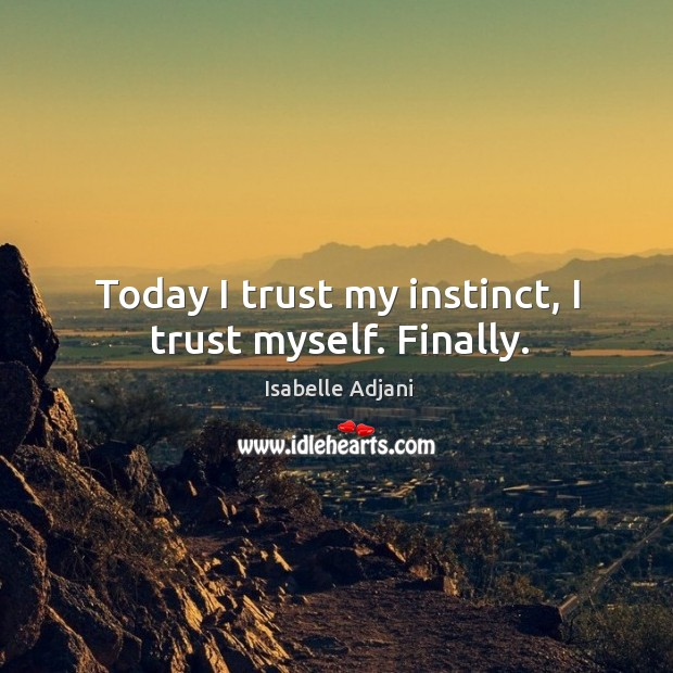 Today I trust my instinct, I trust myself. Finally. Isabelle Adjani Picture Quote