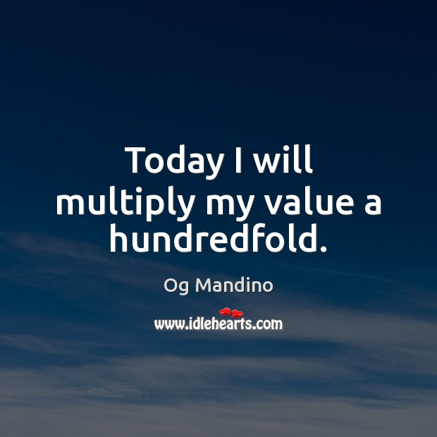Today I will multiply my value a hundredfold. Og Mandino Picture Quote